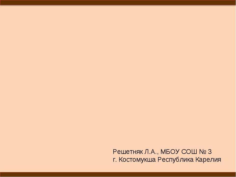 Решетняк Л.А., МБОУ СОШ № 3 г. Костомукша Республика Карелия