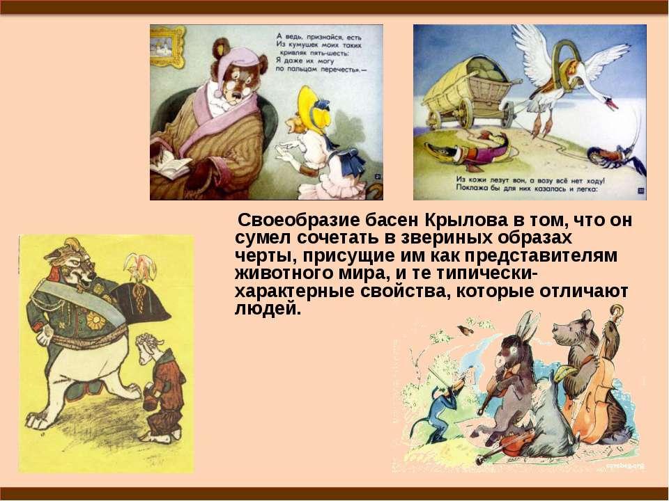 Своеобразие басен Крылова в том, что он сумел сочетать в звериных образах чер...