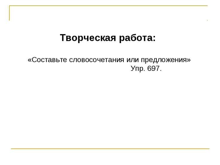 Творческая работа: «Составьте словосочетания или предложения» Упр. 697.