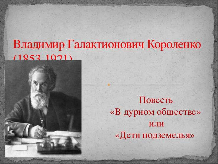 Владимир Галактионович Короленко (1853-1921) Повесть «В дурном обществе» или ...
