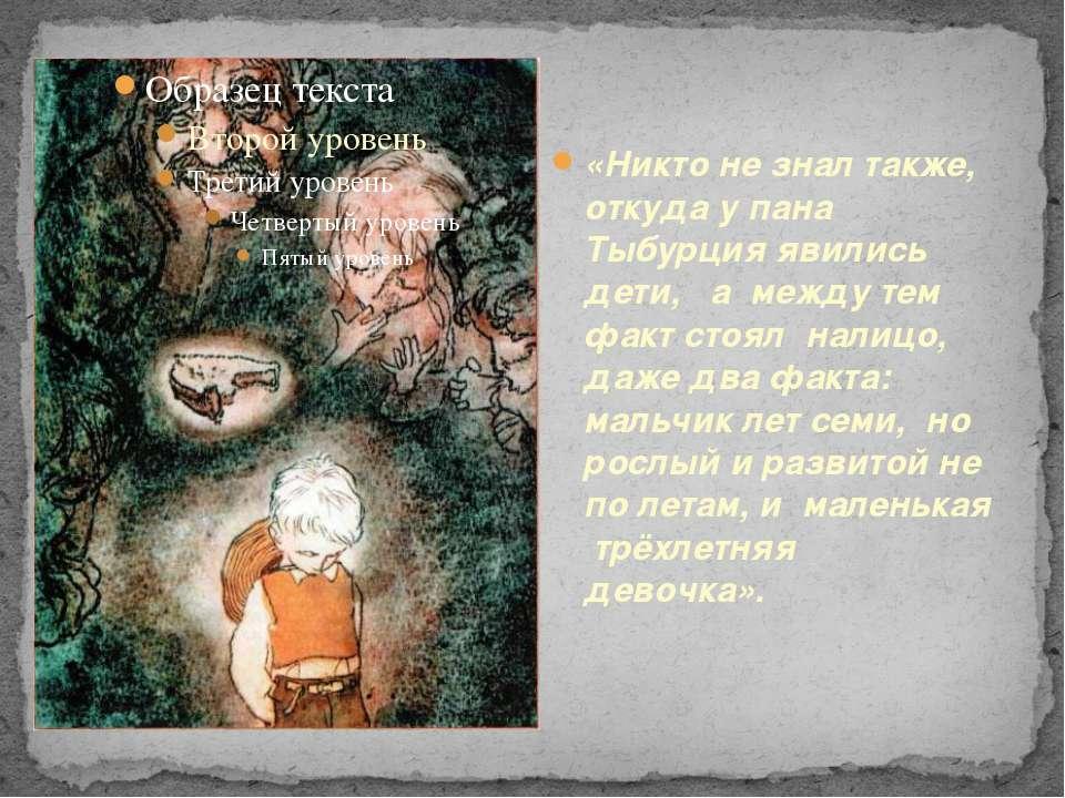 «Никто не знал также, откуда у пана Тыбурция явились дети, а между тем факт с...