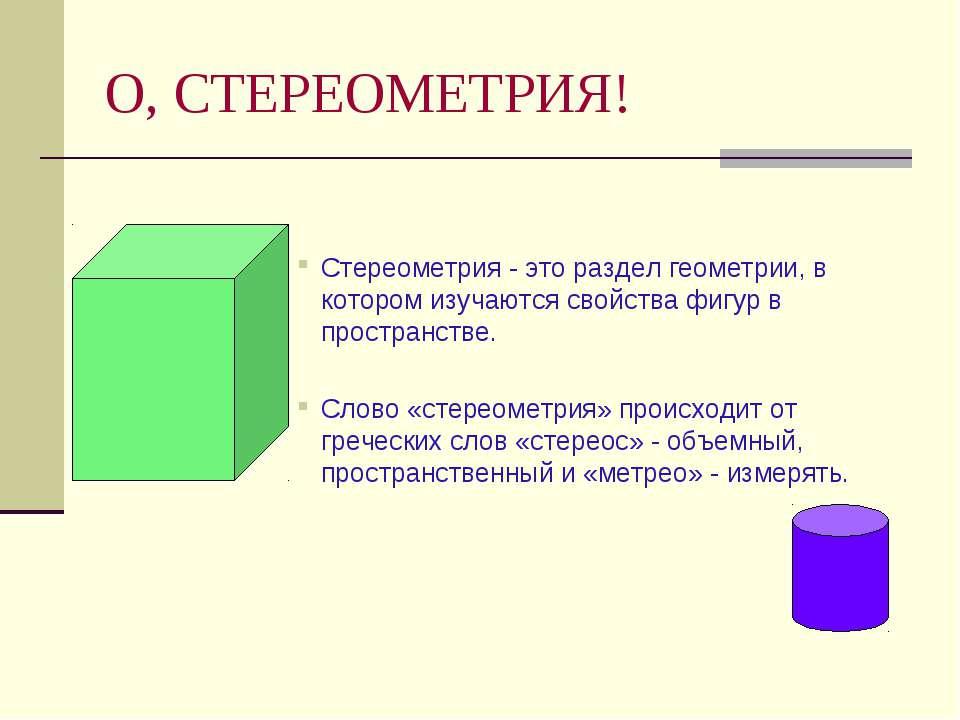О, СТЕРЕОМЕТРИЯ! Стереометрия - это раздел геометрии, в котором изучаются сво...