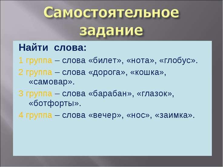 Найти слова: 1 группа – слова «билет», «нота», «глобус». 2 группа – слова «до...