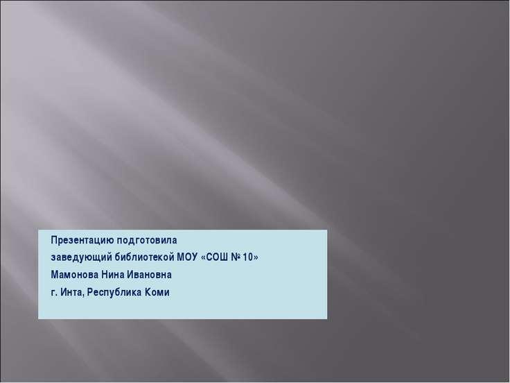 Презентацию подготовила заведующий библиотекой МОУ «СОШ № 10» Мамонова Нина И...