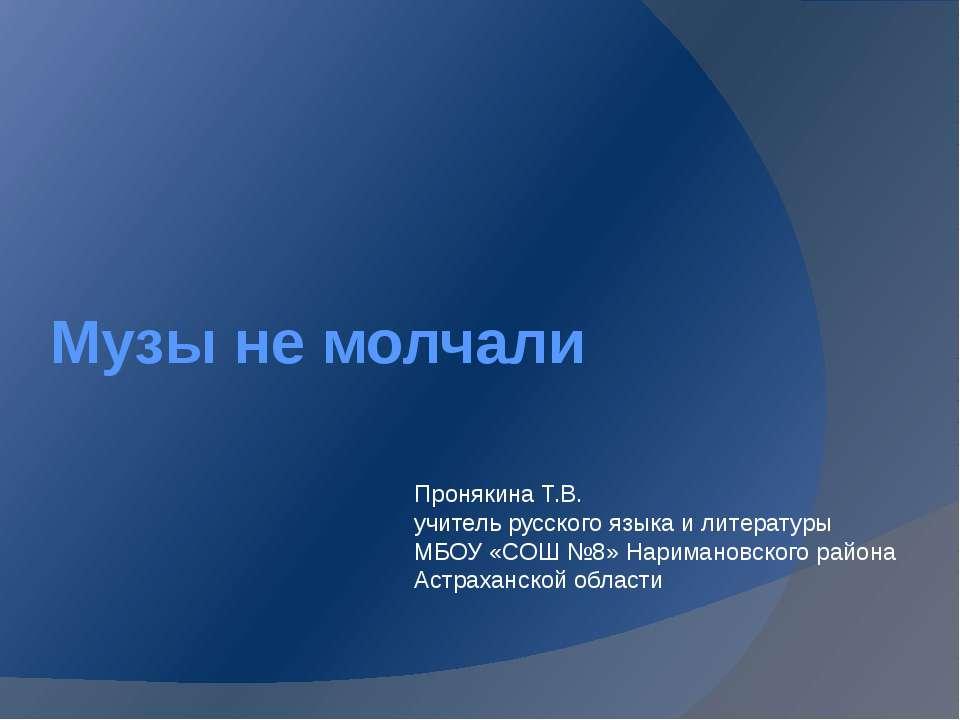 Музы не молчали Пронякина Т.В. учитель русского языка и литературы МБОУ «СОШ ...