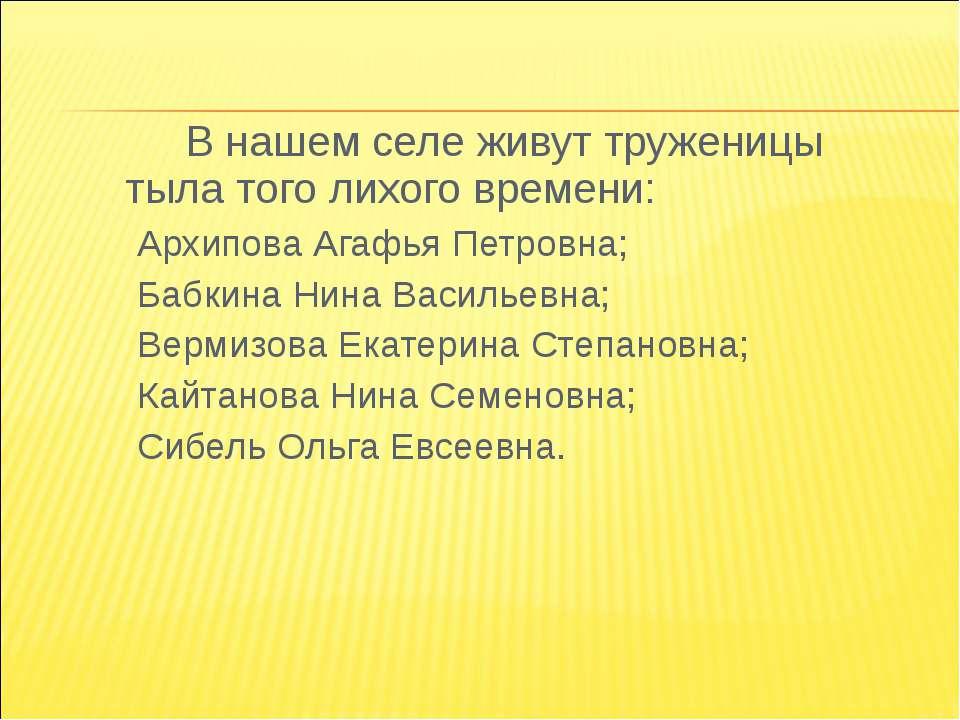 В нашем селе живут труженицы тыла того лихого времени: Архипова Агафья Петров...