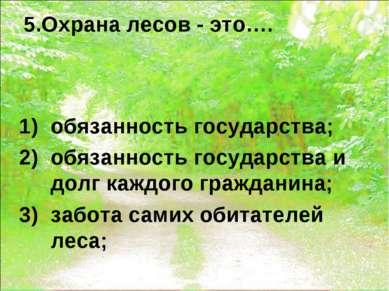 5.Охрана лесов - это…. обязанность государства; обязанность государства и дол...