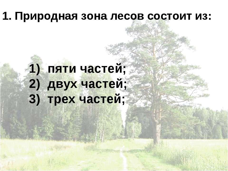 1. Природная зона лесов состоит из: пяти частей; двух частей; трех частей;