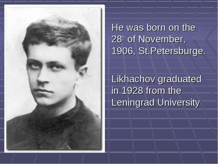 He was born on the 28th of November, 1906, St.Petersburge. Likhachov graduate...