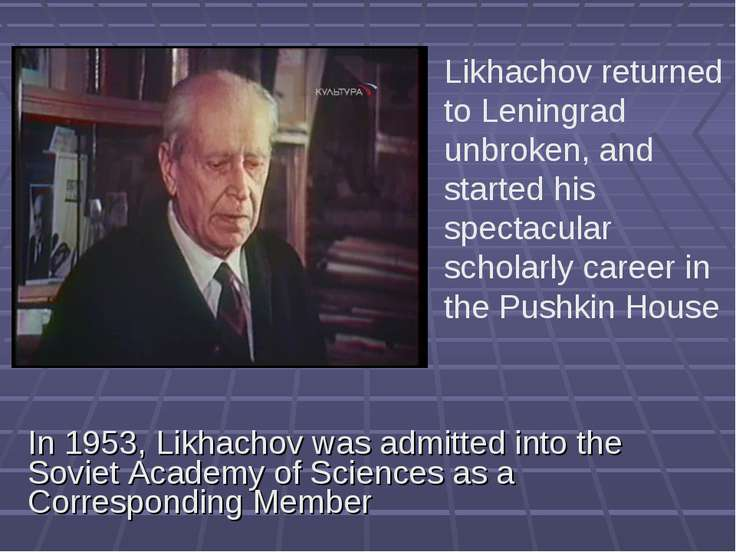 In 1953, Likhachov was admitted into the Soviet Academy of Sciences as a Corr...