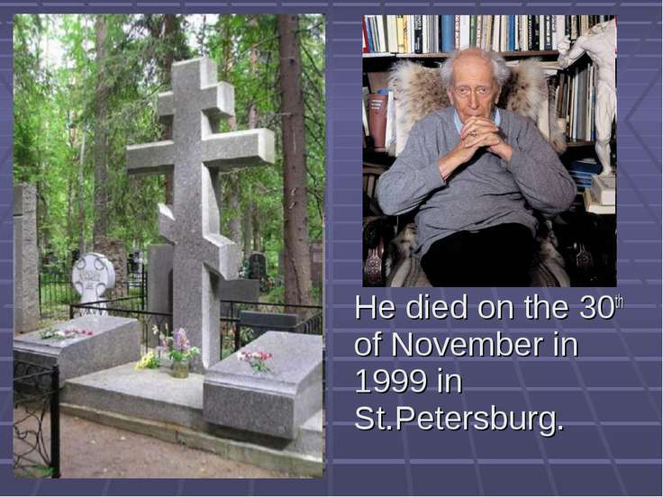 He died on the 30th of November in 1999 in St.Petersburg.