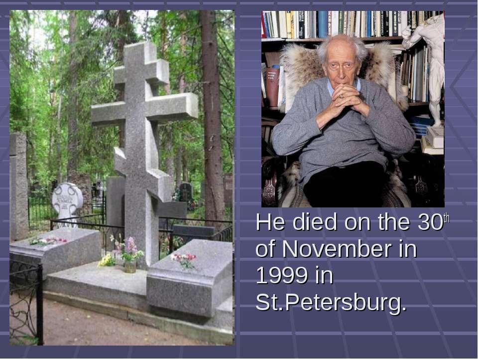 He died on the 30th of November in 1999 in St.Petersburg.