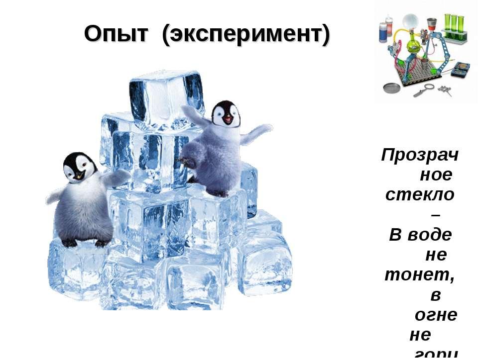 Прозрачное стекло – В воде не тонет, в огне не горит. ОПЫТ Опыт (эксперимент)