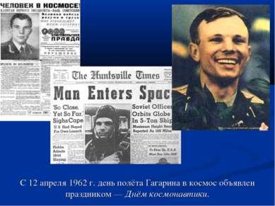 С 12 апреля 1962 г. день полёта Гагарина в космос объявлен праздником— Днём ...