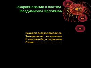 «Соревнование с поэтом Владимиром Орловым» За окном ветерок веселится: То под...