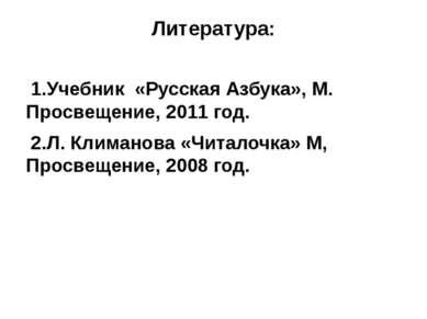 Литература: 1.Учебник «Русская Азбука», М. Просвещение, 2011 год. 2.Л. Климан...