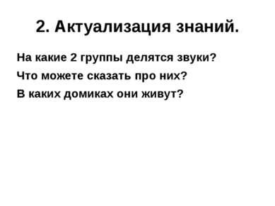 2. Актуализация знаний. На какие 2 группы делятся звуки? Что можете сказать п...