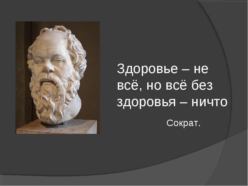 Здоровье – не всё, но всё без здоровья – ничто Сократ.