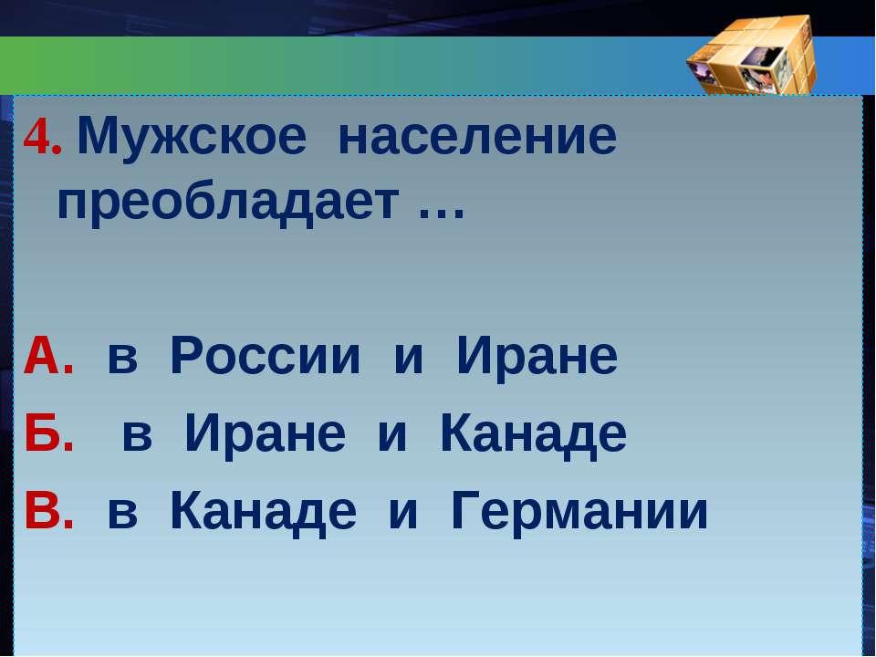 4. Мужское население преобладает … А. в России и Иране Б. в Иране и Канаде В....