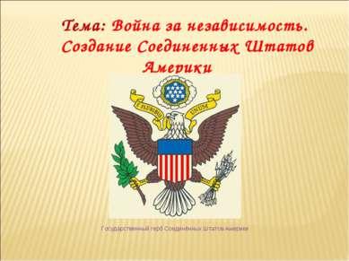 Тема: Война за независимость. Создание Соединенных Штатов Америки Государстве...