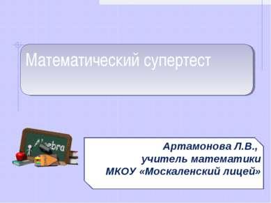 Математический супертест Артамонова Л.В., учитель математики МКОУ «Москаленск...