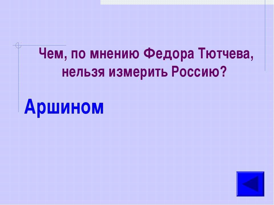 Чем, по мнению Федора Тютчева, нельзя измерить Россию? Аршином