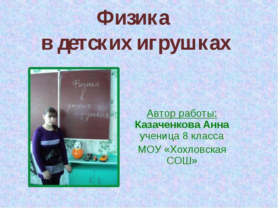 Физика в детских игрушках Автор работы: Казаченкова Анна ученица 8 класса МОУ...