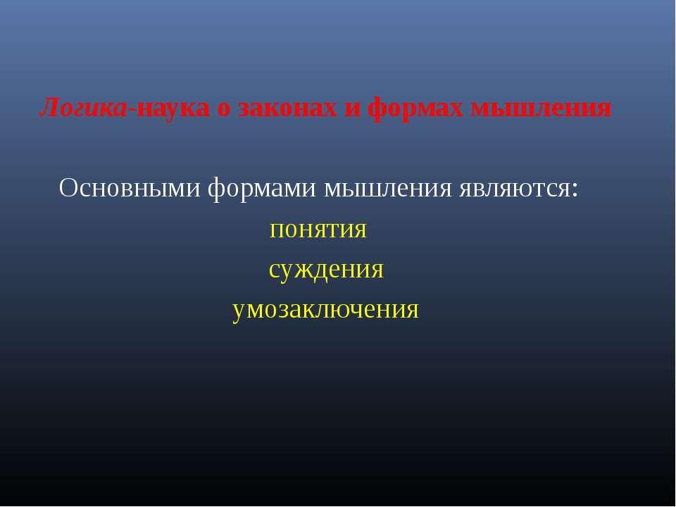 Логика-наука о законах и формах мышления Основными формами мышления являются:...