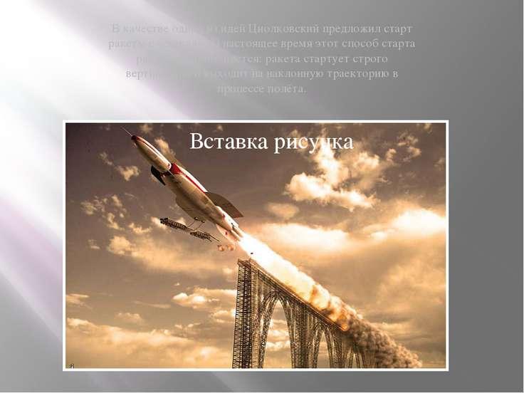 В качестве одной из идей Циолковский предложил старт ракеты с эстакады. В нас...