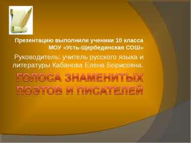 Презентацию выполнили ученики 10 класса МОУ «Усть-Щербединская СОШ» Руководит...