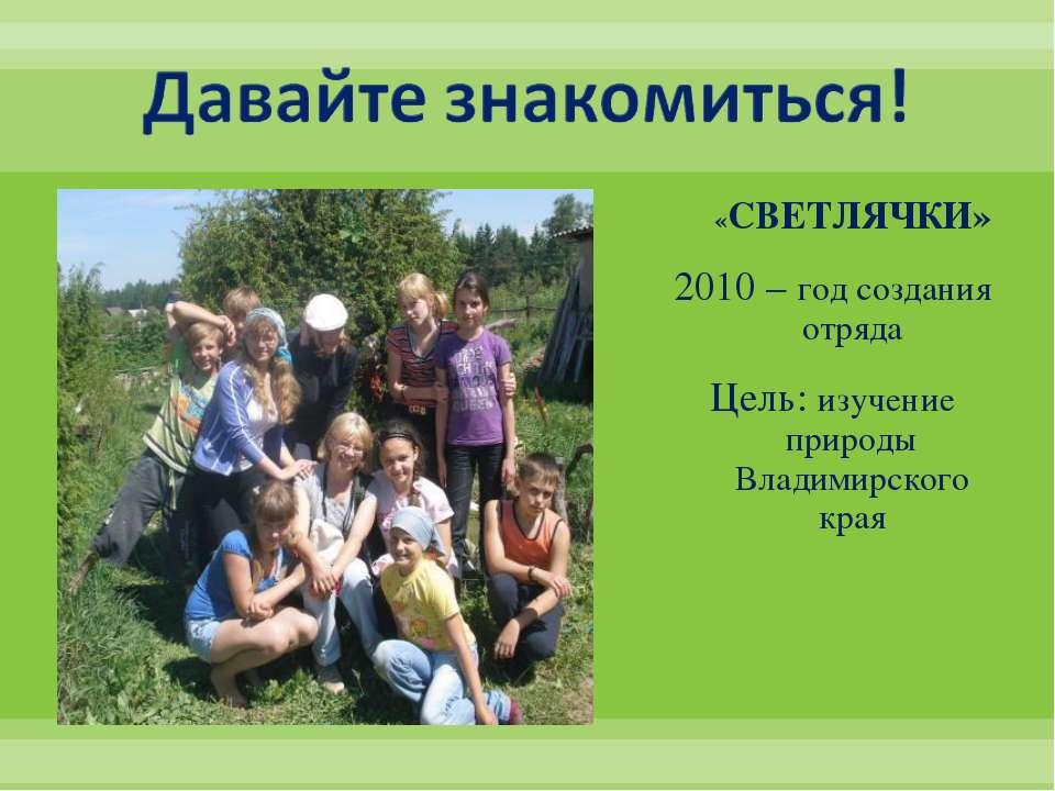 «СВЕТЛЯЧКИ» 2010 – год создания отряда Цель: изучение природы Владимирского края