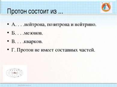 Протон состоит из ... А. . . .нейтрона, позитрона и нейтрино. Б. . . .мезонов...