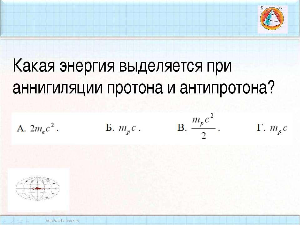 Какая энергия выделяется при аннигиляции протона и антипротона?