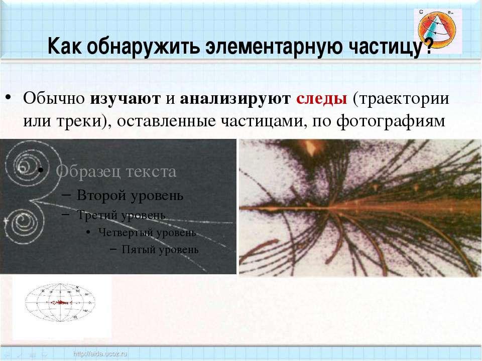 Как обнаружить элементарную частицу? Обычно изучают и анализируют следы (трае...