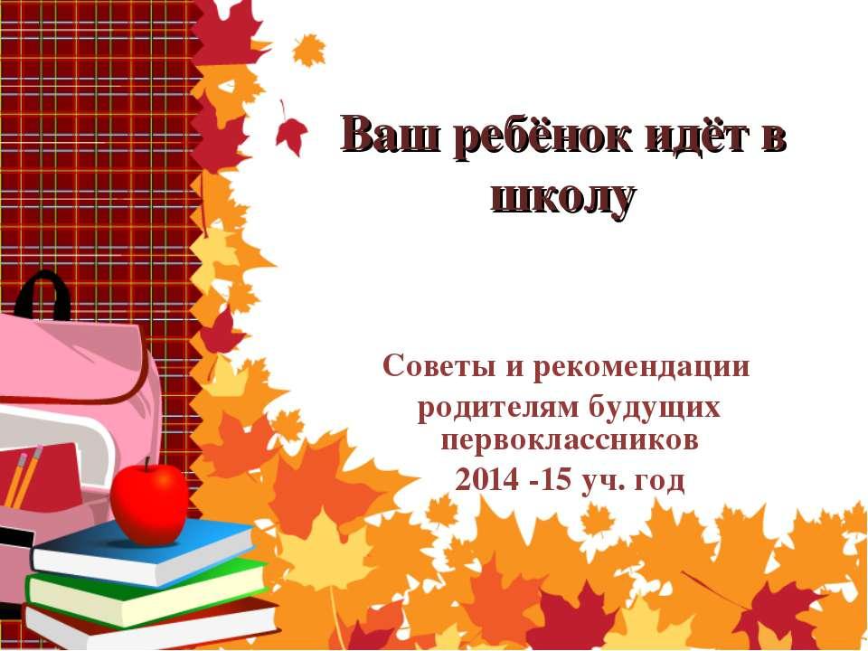 Ваш ребёнок идёт в школу Советы и рекомендации родителям будущих первоклассни...