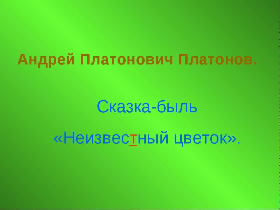 Андрей Платонович Платонов. Сказка-быль «Неизвестный цветок».