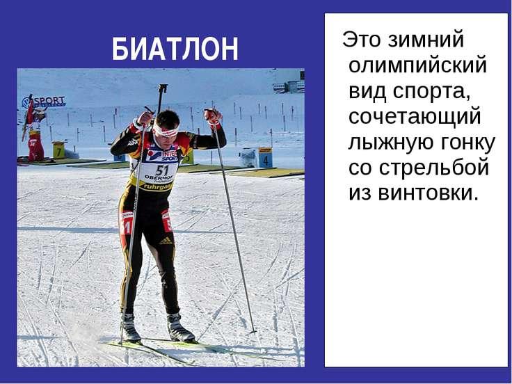 БИАТЛОН Это зимний олимпийский вид спорта, сочетающий лыжную гонку со стрельб...