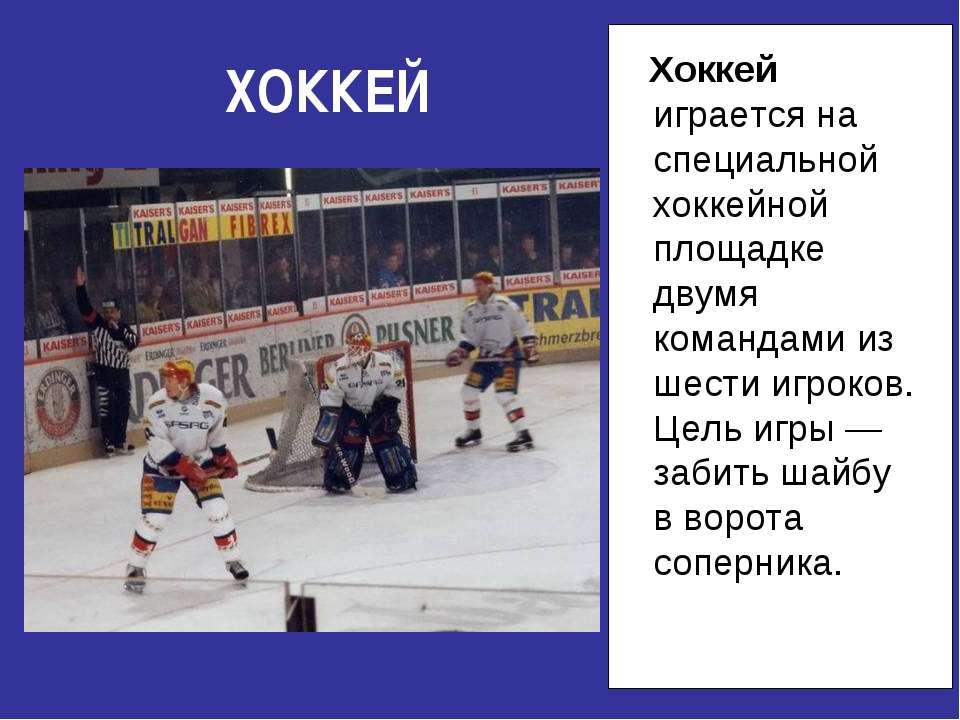ХОККЕЙ Хоккей играется на специальной хоккейной площадке двумя командами из ш...