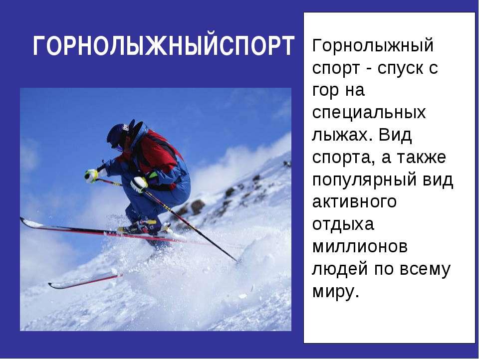 ГОРНОЛЫЖНЫЙСПОРТ Горнолыжный спорт - спуск с гор на специальных лыжах. Вид сп...