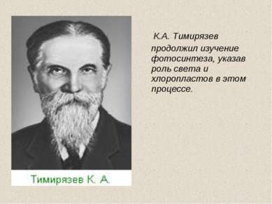 К.А. Тимирязев продолжил изучение фотосинтеза, указав роль света и хлоропласт...