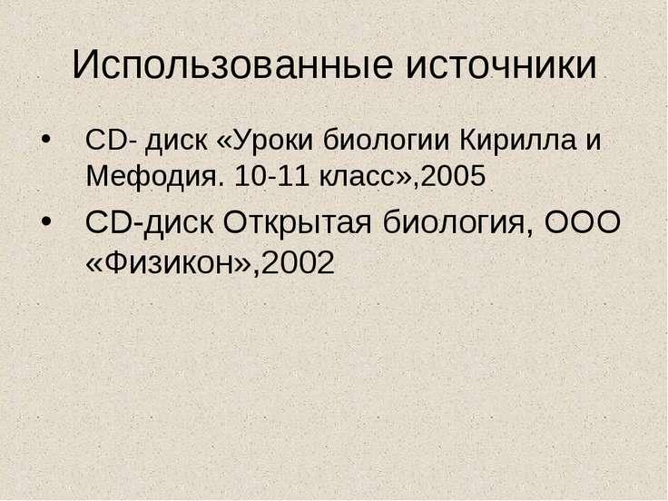 Использованные источники CD- диск «Уроки биологии Кирилла и Мефодия. 10-11 кл...