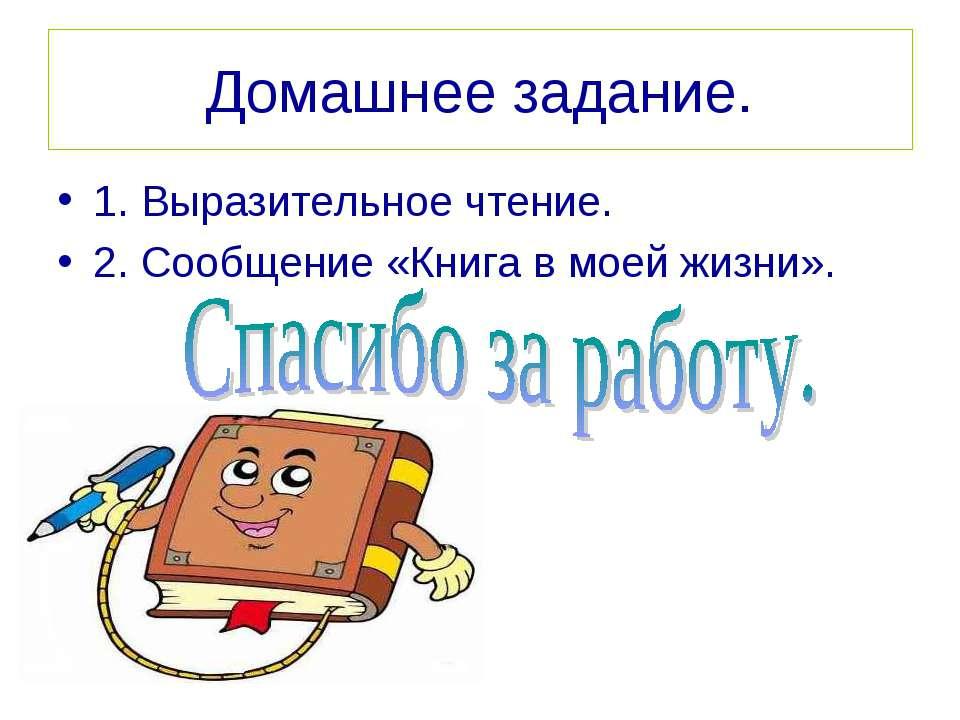 Домашнее задание. 1. Выразительное чтение. 2. Сообщение «Книга в моей жизни».