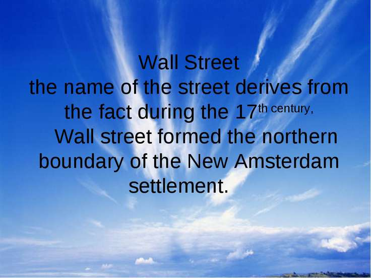 Wall Street the name of the street derives from the fact during the 17th cent...