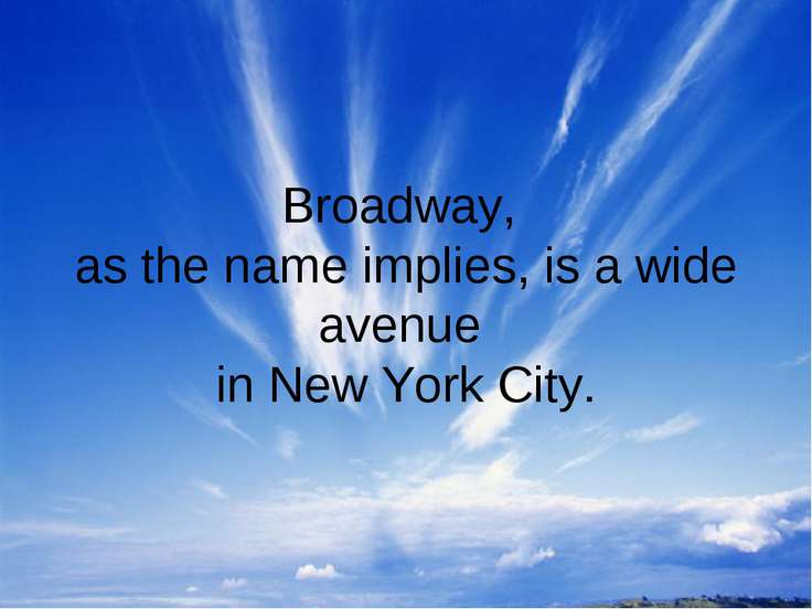 Broadway, as the name implies, is a wide avenue in New York City.