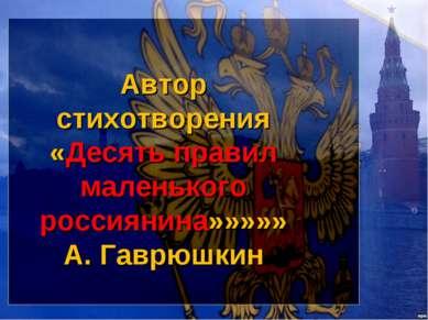 Автор стихотворения «Десять правил маленького россиянина»»»»» А. Гаврюшкин