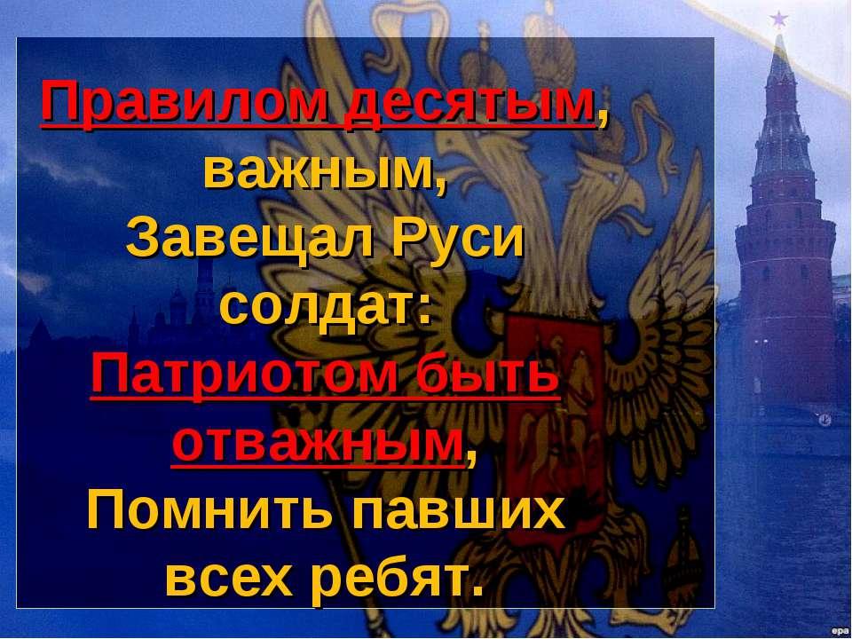 Правилом десятым, важным, Завещал Руси солдат: Патриотом быть отважным, Помни...