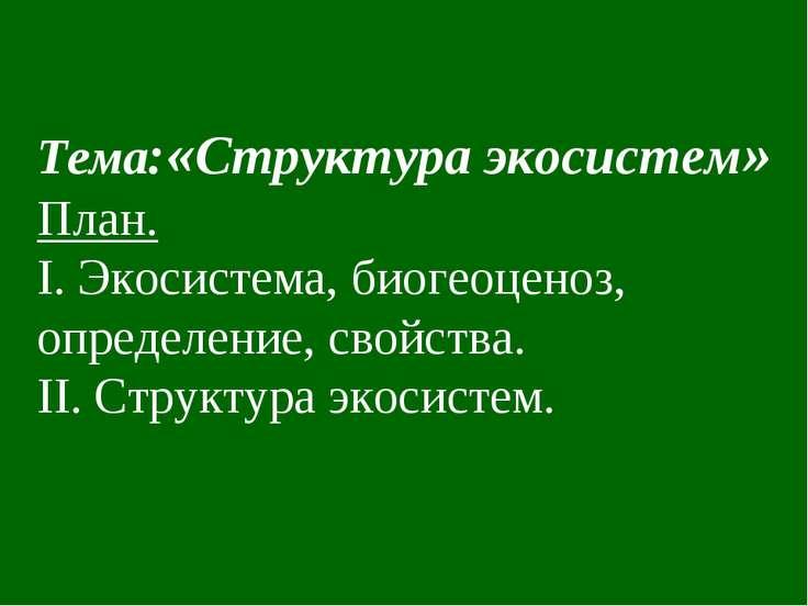 Тема:«Структура экосистем» План. I. Экосистема, биогеоценоз, определение, сво...