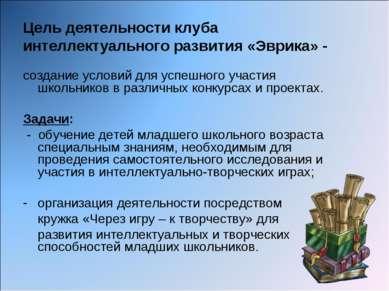 Цель деятельности клуба интеллектуального развития «Эврика» - создание услови...