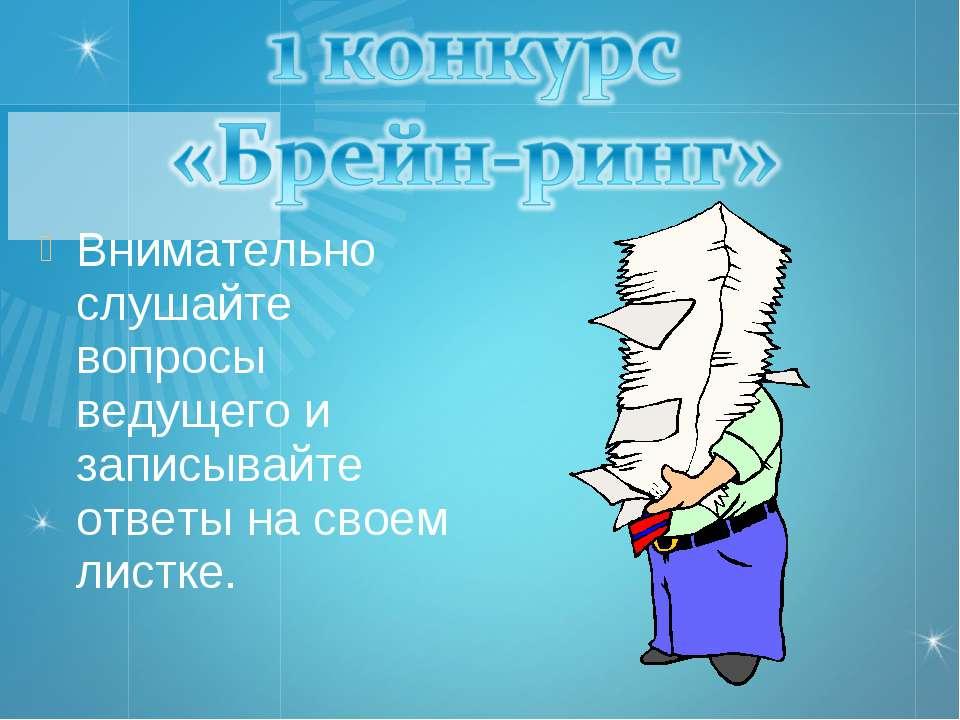 Внимательно слушайте вопросы ведущего и записывайте ответы на своем листке.