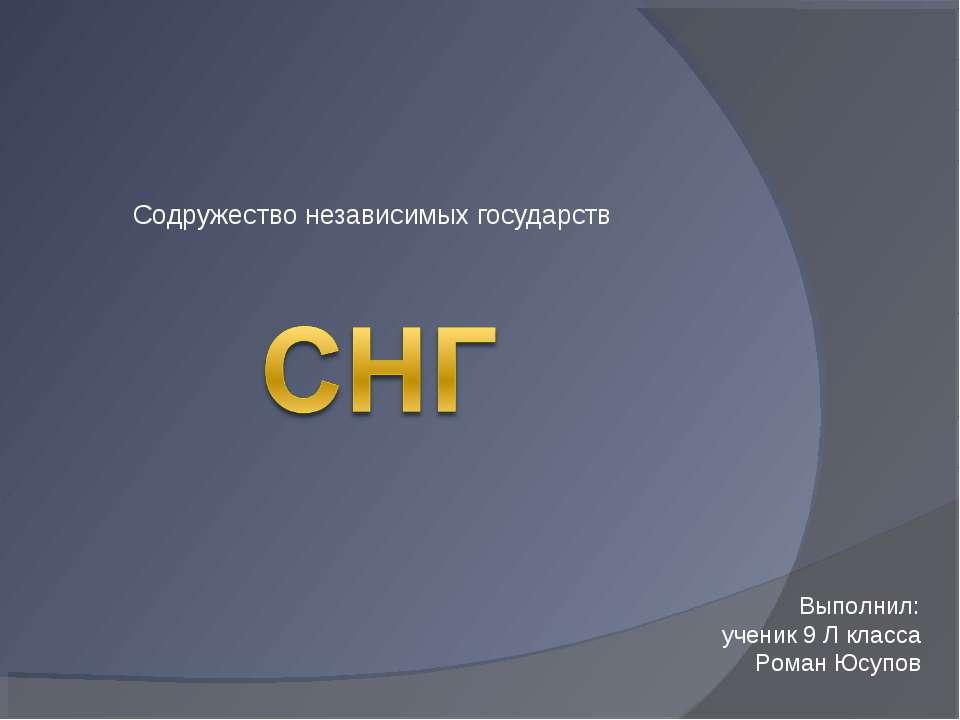Содружество независимых государств Выполнил: ученик 9 Л класса Роман Юсупов